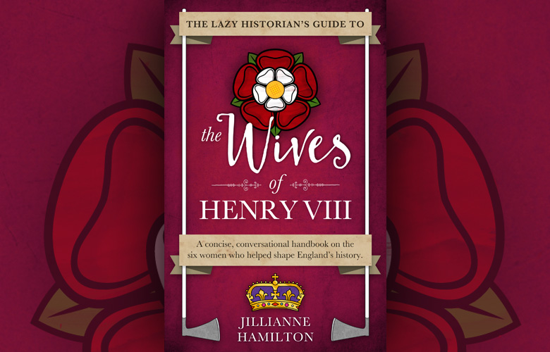 The Lazy Historian's Guide to the Wives of Henry VIII is Here!